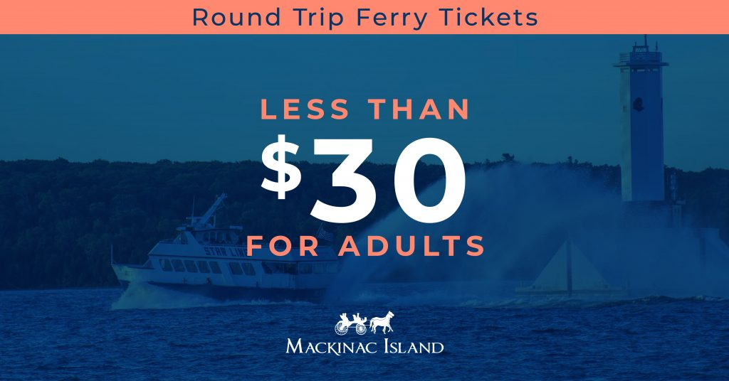 A round-trip ferry ticket to Mackinac Island from Michigan's mainland in Mackinaw City or St. Ignace costs less than $30 for an adult.